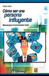 COMO SER UNA PERSONA INFLUYENTE. MANUAL PARA EL COMUNICADOR TOTAL