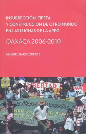 INSURRECCION FIESTA Y CONSTRUCCION DE OTRO MUNDO EN LAS LUCHAS DE LA APPO. OAXACA 2006 - 2010