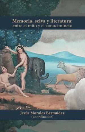 MEMORIA, SELVA Y LITERATURA. ENTRE EL MITO Y EL CONOCIMIENTO