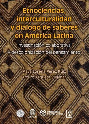 ETNOCIENCIAS INTERCULTURALIDAD Y DIALOGO DE SABERES EN AMERICA LATINA. INVESTIGACION COLABORATIVA Y DESCOLONIZACION DEL PENSAMIENTO
