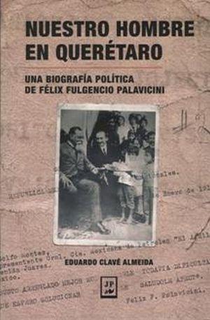 NUESTRO HOMBRE EN QUERETARO. UNA BIOGRAFIA POLITICA DE FELIX FULGENSIO PALAVICINI