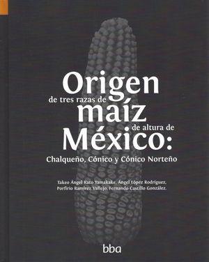 ORIGEN DE TRES RAZAS DE MAIZ DE ALTURA DE MEXICO CHALQUEÑO CONICO Y CONICO NORTEÑO / PD.
