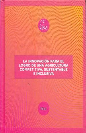 INNOVACION PARA EL LOGRO DE UNA AGRICULTURA COMPETITIVA SUSTENTABLE E INCLUSIVA / PD.