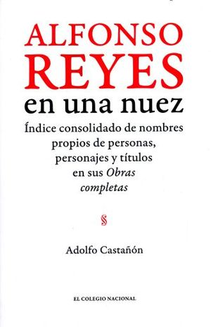 ALFONSO REYES EN UNA NUEZ. INDICE CONSOLIDADO DE NOMBRES PROPIOS DE PERSONAS PERSONAJES Y TITULOS EN SUS OBRAS COMPLETAS