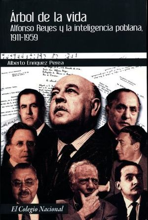 ARBOL DE LA VIDA. ALFONSO REYES Y LA INTELIGENCIA POBLANO 1911-1959