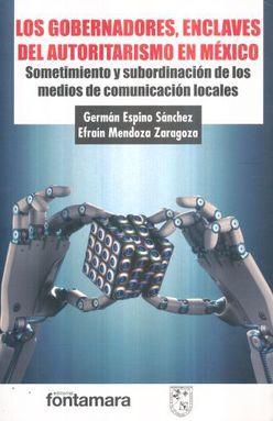 GOBERNADORES ENCLAVES DEL AUTORITARISMO EN MEXICO, LOS. SOMETIMIENTO Y SUBORDINACION DE LOS MEDIOS DE COMUNICACION LOCALES