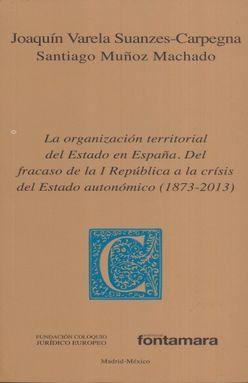 ORGANIZACION TERRITORIAL DEL ESTADO EN ESPAÑA, LA. DEL FRACASO DE LA I REPUBLICA A LA CRISIS DEL ESTADO AUTONOMICO (1837 - 2013)