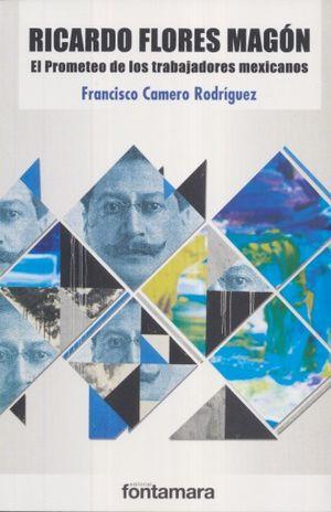 RICARDO FLORES MAGON. EL PROMETEO DE LOS TRABAJADORES MEXICANOS