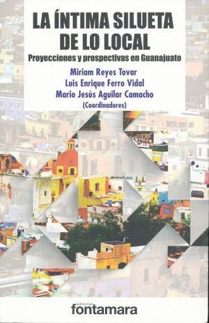 INTIMA SILUETA DE LO LOCAL, LA. PROYECCIONES Y PROSPECTIVAS EN GUANAJUATO