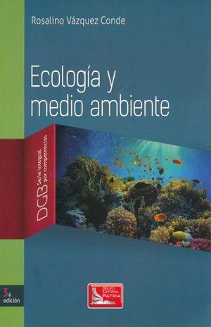 ECOLOGIA Y MEDIO AMBIENTE. BACHILLERATO DGB SERIE INTEGRAL POR COMPETENCIAS / 3 ED.