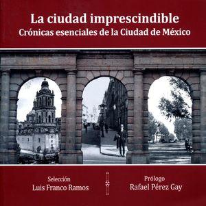 CIUDAD IMPRESINDIBLE, LA. CRONICAS ESENCIALES DE LA CIUDAD DE MEXICO