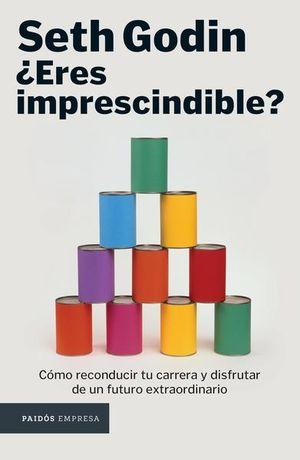 ERES IMPRESCINDIBLE. COMO RECONDUCIR TU CARRERA Y DISFRUTAR DE UN FUTURO EXTRAORDINARIO