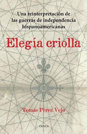 ELEGIA CRIOLLA. UNA REINTERPRETACION DE LAS GUERRAS DE INDEPENDENCIA HISPANOAMERICANAS