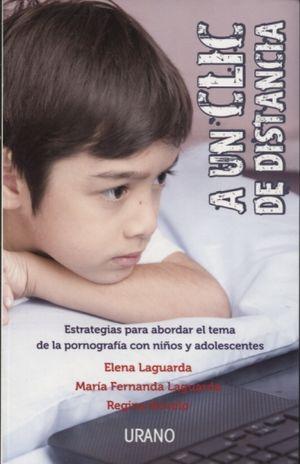 A UN CLIC DE DISTANCIA. ESTRATEGIAS PARA ABORDAR EL TEMA DE LA PORNOGRAFIA CON NIÑOS Y ADOLESCENTES