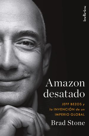 Amazon desatado. Jeff Bezos y la invención de un imperio global