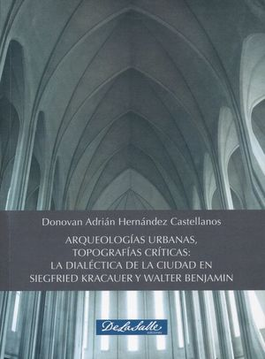 Arqueologías  Urbanas, Topografías Críticas. La dialéctica de la ciudad en Siegfried Kracauer y Walter Benjamin