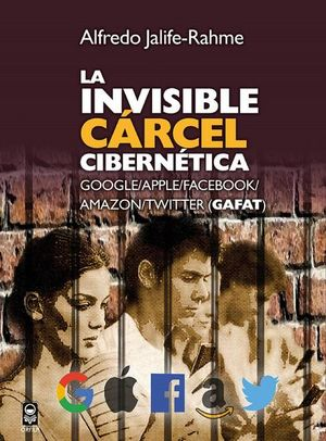La invisible cárcel cibernética. Google Apple Facebook Amazon Twitter