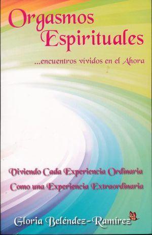 ORGASMOS ESPIRITUALES ENCUENTROS VIVIDOS EN EL AHORA. VIVIENDO CADA EXPERIENCIA ORDINARIA COMO UNA EXPERIENCIA EXTRAORDINARIA