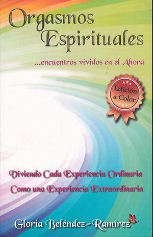 ORGASMOS ESPIRITUALES ENCUENTROS VIVIDOS EN EL AHORA. VIVIENDO CADA EXPERIENCIA ORDINARIA COMO UNA EXPERIENCIA EXTRAORDINARIA (EDICION DE COLOR)
