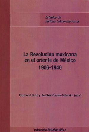 REVOLUCION MEXICANA EN EL ORIENTE DE MEXICO, LA. 1906 1940