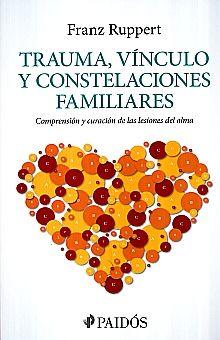 TRAUMA VINCULO Y CONSTELACIONES FAMILIARES. COMPRENSION Y CURACION DE LAS LESIONES DEL ALMA