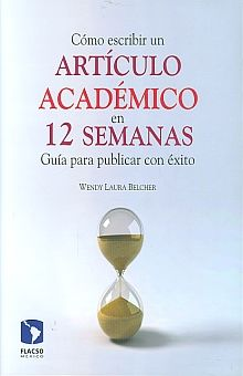 COMO ESCRIBIR UN ARTICULO ACADEMICO EN 12 SEMANAS. GUIA PARA PUBLICAR CON EXITO