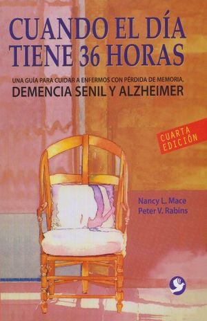 CUANDO EL DIA TIENE 36 HORAS. UNA GUIA PARA CUIDAR A ENFERMOS CON PERDIDA DE MEMORIA DEMENCIA SENIL Y ALZHEIMER / 4 ED.