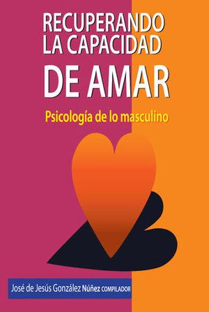 RECUPERANDO LA CAPACIDAD DE AMAR/ PSICOLOGIA DE LO MASCULINO