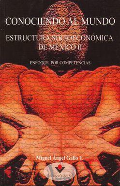 CONOCIENDO AL MUNDO. ESTRUCTURA SOCIOECONOMICA DE MEXICO II. ENFOQUE POR COMPETENCIAS. BACHILLERATO