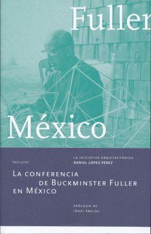 FULLER EN MEXICO. LA INICIATIVA ARQUITECTONICA (INCLUYE LA CONFERENCIA DE BUCKMINSTER FULLER EN MEXICO)