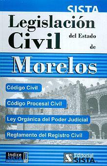LEGISLACION CIVIL DEL ESTADO DE MORELOS. CODIGO CIVIL CODIGO PROCESAL CIVIL LEY ORGANICA DEL PODER JUDICIAL REGLAMENTO DEL REGISTRO CIVIL