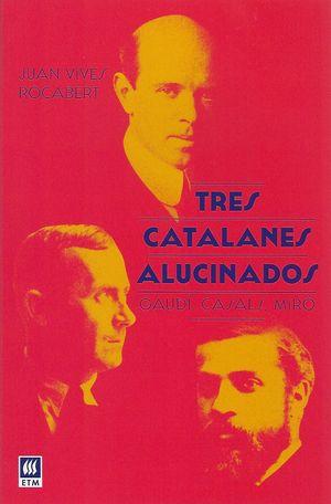 Tres catalanes alucinados. Gaudí, Casals, Miró