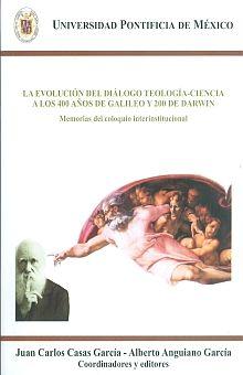 EVOLUCION DEL DIALOGO TEOLOGIA CIENCIA A LOS 400 AÑOS DE GALILEO Y 200 DE DARWIN, LA. MEMORIAS DEL COLOQUIO INTERINSTITUCIONAL
