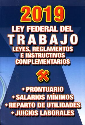 LEY FEDERAL DEL TRABAJO 2019. LEYES REGLAMENTOS E INSTRUCTIVOS / PRONTUARIO / SALARIOS MINIMOS / REPARTO DE UTILIDADES / JUICIOS LABORALES