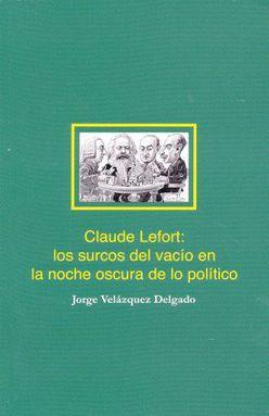 CLAUDE LEFORT. LOS SURCOS DEL VACIO EN LA NOCHE OSCURA DE LO POLITICO