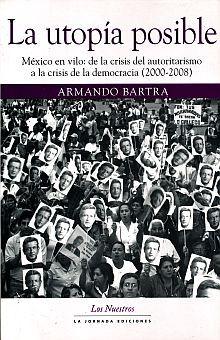 UTOPIA POSIBLE, LA. MEXICO EN VILO DE LA CRISIS DEL AUTORITARISMO A LA CRISIS DE LA DEMOCRACIA 2000 2008