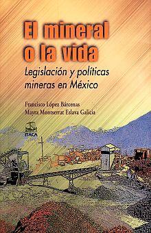 MINERAL O LA VIDA, EL. LEGISLACION Y POLITICAS MINERAS EN MEXICO