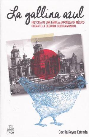GALLINA AZUL, LA. HISTORIA DE UNA FAMILIA JAPONESA EN MEXICO DURANTE LA SEGUNDA GUERRA MUNDIAL