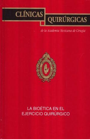 CLINICAS QUIRURGICAS DE LA ACADEMIA MEXICANA DE CIRUGIA / VOL. XVI. LA BIOETICA EN EL EJERCICIO QUIRURGICO / PD.