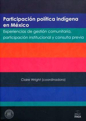 PARTICIPACION POLITICA INDIGENA EN MEXICO. EXPERIENCIAS DE GESTION COMUNITARIA PARTICIPACION INSTITUCIONAL Y CONSULTA PREVIA