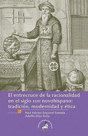 ENTRECRUCE DE LA RACIONALIDAD EN EL SIGLO XVIII NOVOHISPANO. TRADICION MODERNIDAD Y ETICA