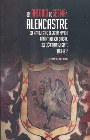 DON ANTONIO DE SESMA Y ALENCASTRE DEL MARQUESADO. DE SIERRA NEVADA A LA INTENDENCIA GENERAL DEL EJERCITO INSURGENTE 1754 1817