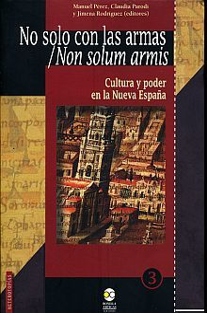 NO SOLO CON LAS ARMAS. CULTURA Y PODER EN LA NUEVA ESPAÑA