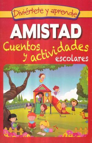 AMISTAD. CUENTOS Y ACTIVIDADES ESCOLARES / DIVIERTETE Y APRENDE