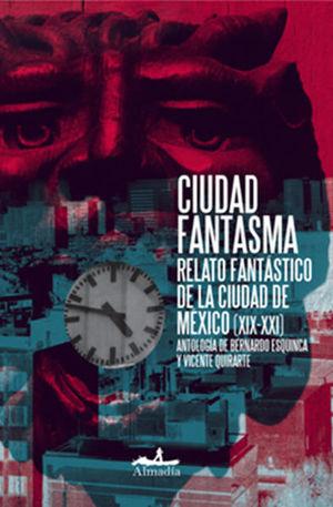 CIUDAD FANTASMA. RELATO FANTASTICO DE LA CIUDAD DE MEXICO (XIX-XXI)