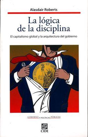 LOGICA DE LA DISCIPLINA, LA. EL CAPITALISMO GLOBAL Y LA ARQUITECTURA DEL GOBIERNO