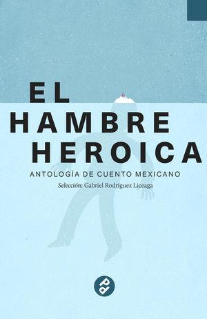 HAMBRE HEROICA, EL / VOL. 1. ANTOLOGIA DE CUENTO MEXICANO