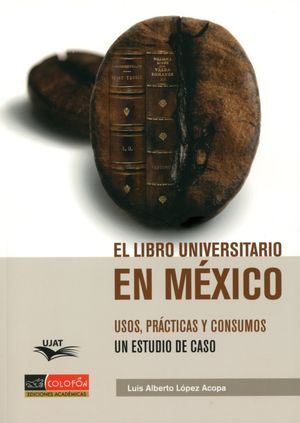 LIBRO UNIVERSITARIO EN MEXICO, EL. USOS PRACTICAS Y CONSUMOS UN ESTUDIO DE CASO