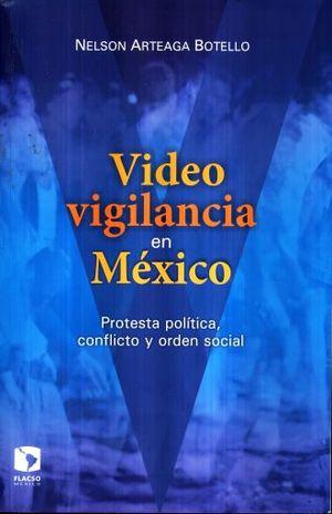 VIDEOVIGILANCIA EN MEXICO. PROTESTA POLITICA CONFLICTO Y ORDEN SOCIAL