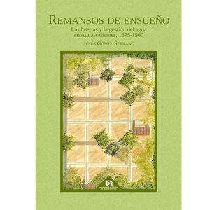 Remansos de ensueño. Las huertas y la gestión del agua en Aguascalientes, 1575-1960